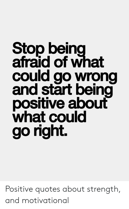 Quotes About Being Positive   Stop Being Afraid Of What Could Go Wrong And Start Being