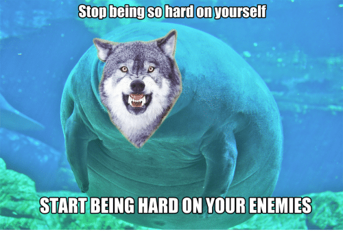 Enemies, Stop, and Hard On: Stop being sO hard on yourself  START BEING HARD ON YOUR ENEMIES