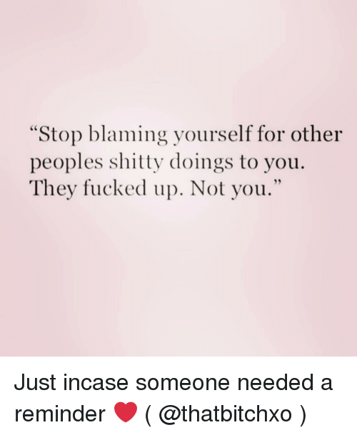 """Girl Memes, They, and You: """"Stop blaming yourself for other  peoples shitty doings to you.  They fucked up. Not you."""" Just incase someone needed a reminder ❤️ ( @thatbitchxo )"""
