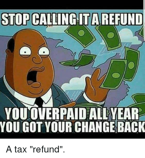 stop calling itarefund youoverpaid all year you got your change 13407896 ✅ 25 best memes about tax refund tax refund memes,Tax Refund Memes