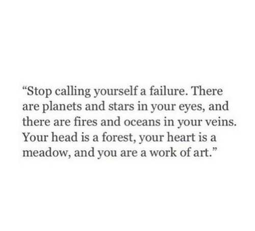 """Head, Work, and Heart: """"Stop calling yourself a failure. There  are planets and stars in your eyes, and  there are fires and oceans in your veins.  Your head is a forest, your heart is a  meadow, and you are a work of art.""""  35"""