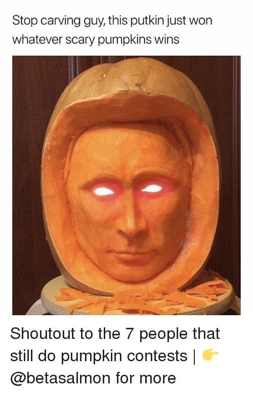 Memes, Pumpkin, and 🤖: Stop carving guy, this putkin just won  whatever scary pumpkins wins Shoutout to the 7 people that still do pumpkin contests | 👉 @betasalmon for more