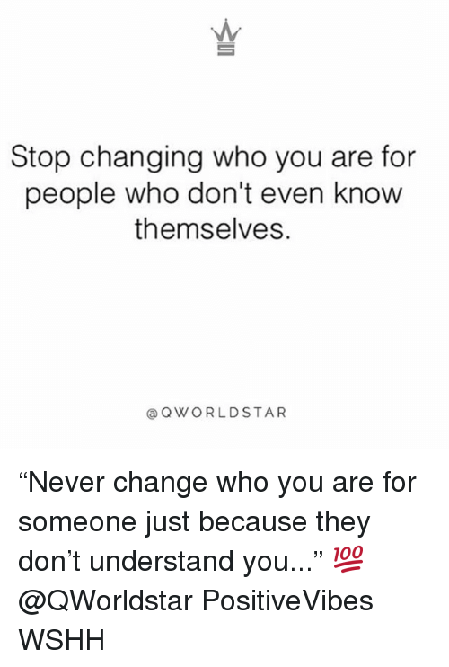 "Memes, Wshh, and Change: Stop changing who you are for  people who don't even know  themselves.  @QWORLDSTAR ""Never change who you are for someone just because they don't understand you..."" 💯 @QWorldstar PositiveVibes WSHH"