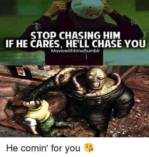 Memes, Chase, and Hell: STOP CHASING HIM  IF HE CARES, HE'LL CHASE YOU  Movewithtimeltumblr He comin' for you 😘