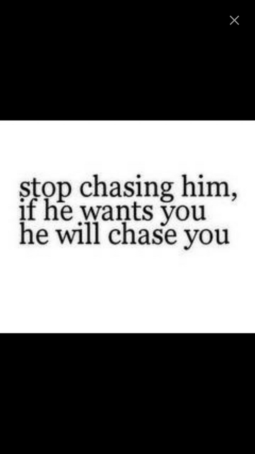 stop chasing him and see what happens
