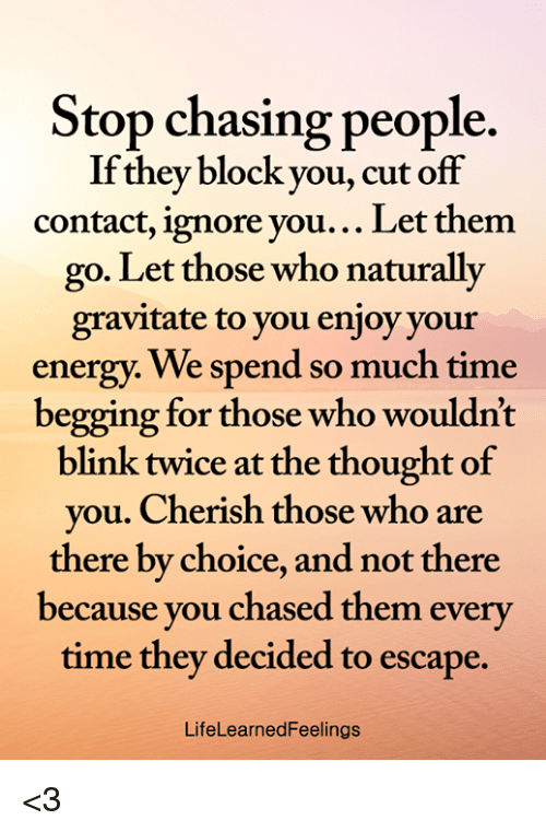 Energy, Memes, and Time: Stop chasing people.  If they block you, cut off  contact, ignore you... Let them  go. Let those who naturally  gravitate to you enjoy your  energy. We spend so much time  begging for those who wouldnt  blink twice at the thought of  you. Cherish those who are  there by choice, and not there  because you chased them every  time they decided to escape.  LifeLearnedFeelings <3