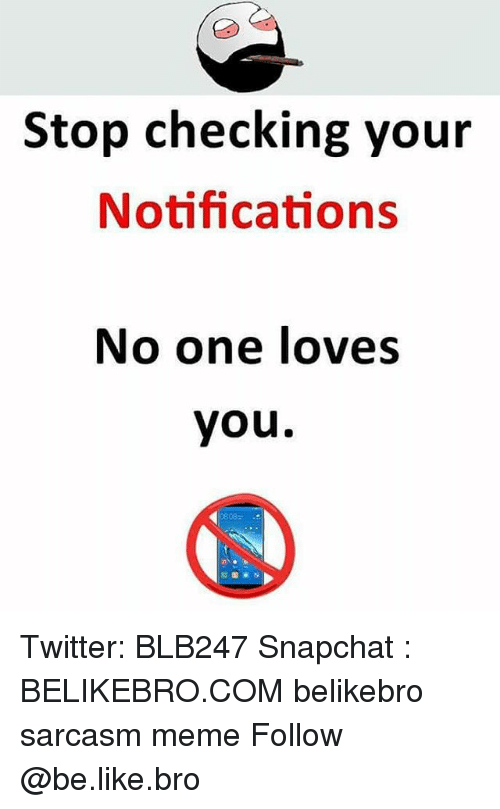 Be Like, Meme, and Memes: Stop checking your  Notifications  No one loves  you.  808- Twitter: BLB247 Snapchat : BELIKEBRO.COM belikebro sarcasm meme Follow @be.like.bro