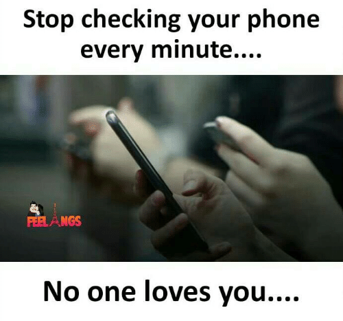 Memes, Phone, and 🤖: Stop checking your phone  every minute....  FEELANGS  No one loves you....