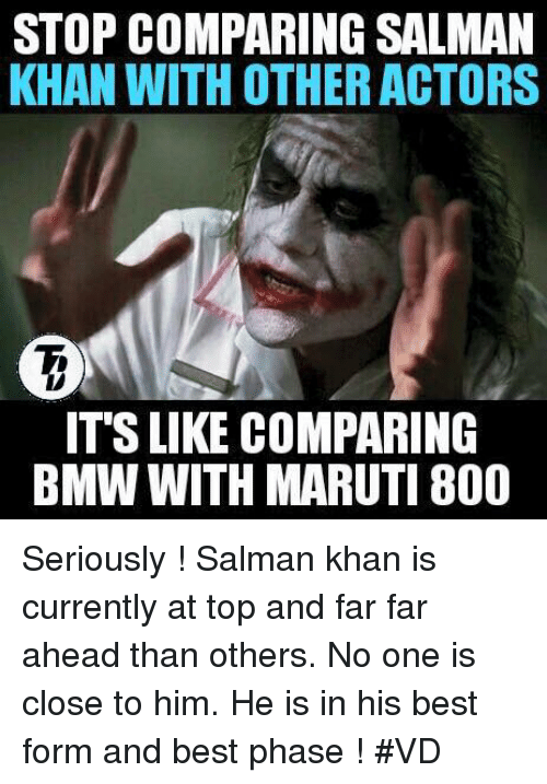 Memes, Salman Khan, and 🤖: STOP COMPARING SALMAN  KHAN WITH OTHER ACTORS  ITS LIKE COMPARING  BMW WITH MARUTI 800 Seriously ! Salman khan  is currently at top and far far ahead than others. No one is close to him. He is in his best form and best phase ! #VD