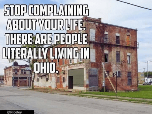 Life, Ohio, and Living: STOP COMPLAINING  ABOUT YOUR LIFE  THERE ARE PEOPLE  LITERALLY LIVING IN  OHIO  MOTSS  @Niceley