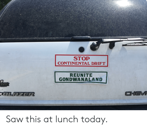 Saw, Today, and Continental: STOP  CONTINENTAL DRIFT  REUNITE  GONDWANALAND  HEVROLET Saw this at lunch today.