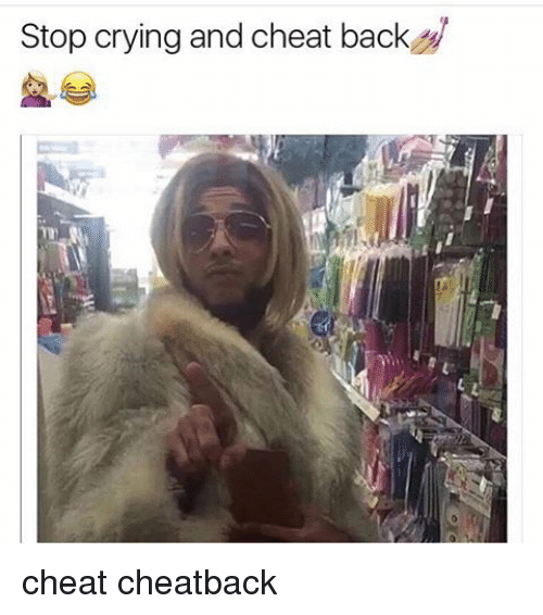 Stop Crying and Cheat Back Cheat Cheatback | Cheating Meme