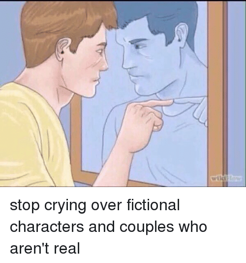 stop crying over fictional characters and couples who arent real 12649322 ✅ 25 best memes about fictional characters fictional