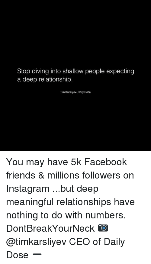 Facebook, Friends, and Instagram: Stop diving into shallow people expecting  a deep relationship.  Tim Karsliyev- Daily Dose You may have 5k Facebook friends & millions followers on Instagram ...but deep meaningful relationships have nothing to do with numbers. DontBreakYourNeck 📷 @timkarsliyev CEO of Daily Dose ➖