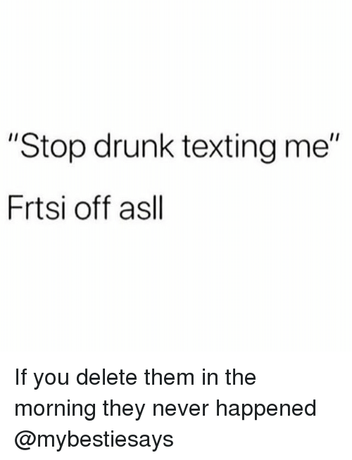 "Drunk, Texting, and Girl Memes: ""Stop drunk texting me""  Frtsi off asll If you delete them in the morning they never happened @mybestiesays"