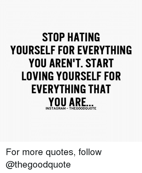 Stop Hating Yourself For Everything You Arent Start Loving Yourself