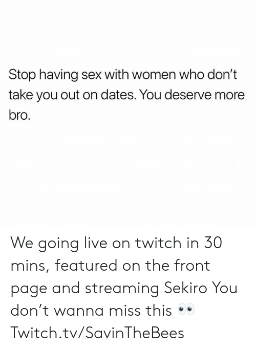 Sex, Twitch, and Live: Stop having sex with women who don't  take you out on dates. You deserve more  bro, We going live on twitch in 30 mins, featured on the front page and streaming Sekiro   You don't wanna miss this 👀  Twitch.tv/SavinTheBees