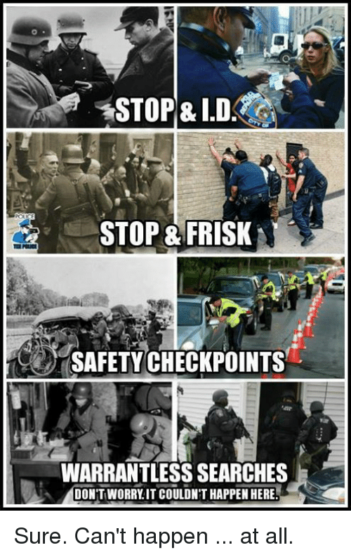 Memes, 🤖, and All: STOP& ID.  STOP & FRISK  SAFETYCHECKPOINTS  WARRANTLESS SEARCHES  DON'T WORRY.IT COULDN T HAPPEN HERE Sure. Can't happen ... at all.