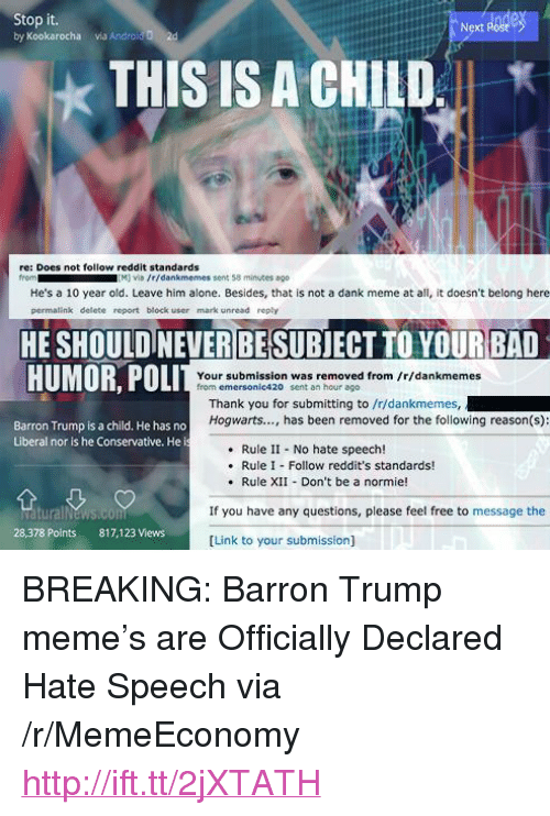 """Being Alone, Dank, and Meme: Stop it.  by Kookarocha via Androl  Next Post  2d  THIS IS A CHILD,  ★  re: Does not follow reddit standards  from  M viD /r/dankmemes sent 58 minuses ago  He's a 10 year old. Leave him alone. Besides, that is not a dank meme at all, it doesn't belong here  permalink delete report block user mark unread reply  HE SHOULDINEVER BESUBJECT TO YOURBAD  li li ili HULL  HUMOR, POLI  Your submission was removed from fr/dankmemes  from emersonic420 sent an hour ago  Thank you for submitting to /r/dankmemes,  Hogwarts..., has been removed for the following reason(s):  Barron Trump is a child. He has no  Liberal nor is he Conservative. He i  Rule II No hate speech!  Rule I Follow reddit's standards!  . Rule XII Don't be a normie!  If you have any questions, please feel free to message the  28,378 Points  817,123 Views  [Link to your submission] <p>BREAKING: Barron Trump meme&rsquo;s are Officially Declared Hate Speech via /r/MemeEconomy <a href=""""http://ift.tt/2jXTATH"""">http://ift.tt/2jXTATH</a></p>"""