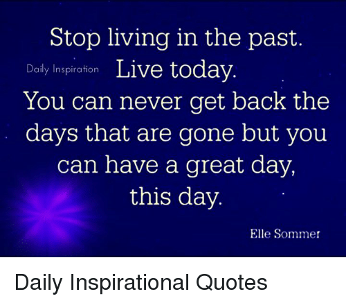 Stop Living In The Past Daily Inspiration Live Today You Can Never