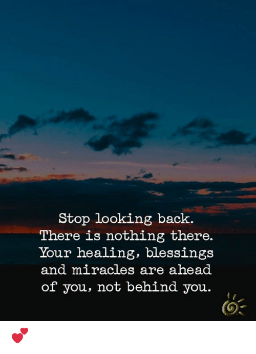 Memes, Blessings, and Miracles: Stop looking back.  There is nothing there.  Your healing, blessings  and miracles are ahead  of you, not behind you.,  (O 💕