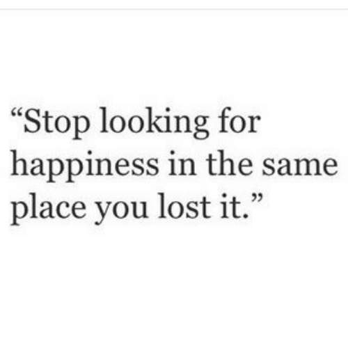 """Lost, Happiness, and Looking: """"Stop looking for  happiness in the same  place you lost it."""""""