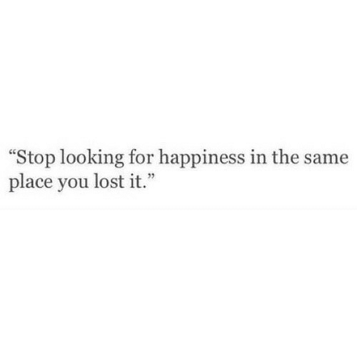 """Lost, Happiness, and Looking: """"Stop looking for happiness in the same  place you lost it.  1"""