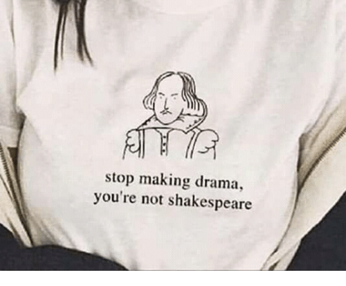 Shakespeare, Drama, and Stop: stop making drama,  you're not shakespeare