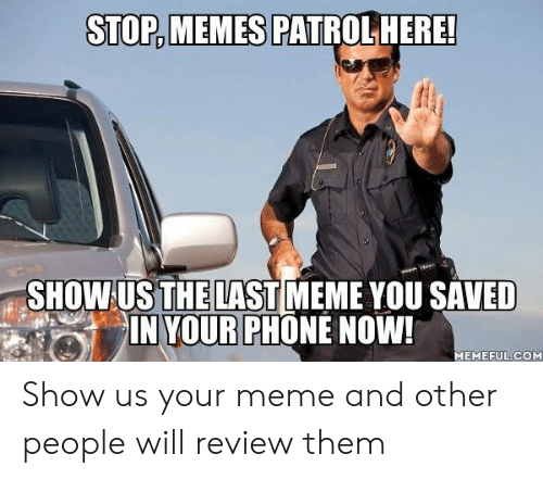 Dank, Meme, and Memes: STOP,MEMES  PATROLHERE!  SHOW US THE LAST MEME YOU SAVED  IN YOUR PHONE NOW!  MEMEFUL.COM Show us your meme and other people will review them
