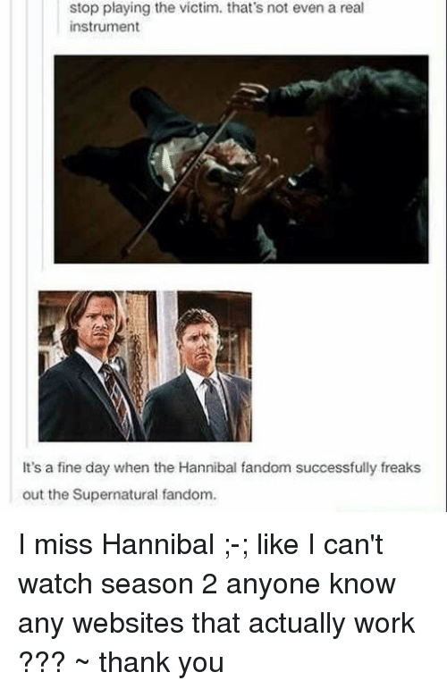 Memes, Hannibal, and Anyone Know: stop playing the victim. that's not even a real  instrument  It's a fine day when the Hannibal fandom successfully freaks  out the Supernatural fandom. I miss Hannibal ;-; like I can't watch season 2 anyone know any websites that actually work ??? ~ thank you