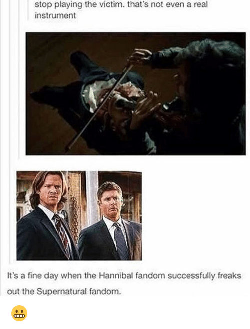 Memes, Supernatural, and Hannibal: stop playing the victim. that's not even a real  instrument  It's a fine day when the Hannibal fandom successfully freaks  out the Supernatural fandom. 😬