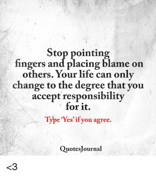 Stop Pointing Fingers And Placing Blame On Others Your Life Can Only