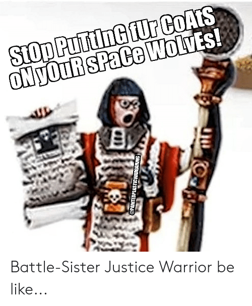 Be Like, Justice, and Space: Stop PuTtinG fUr CoAtS  ONyOuR SPaCe WolvEs!  @PAINTEDPLASTICWARGAMING Battle-Sister Justice Warrior be like...