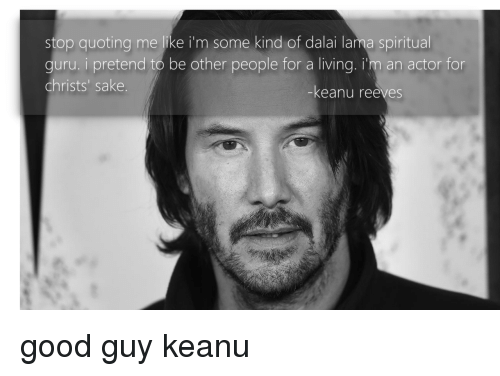 Dalai Lama, Good, and Living: stop quoting me like i'm some kind of dalai lama spiritual  guru. i pretend to be other people for a living. i'm an actor for  christs' sake  -keanu reeves good guy keanu