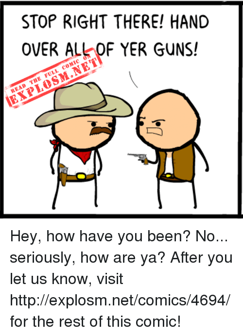 Dank, Http, and Comics: STOP RIGHT THERE! HAND  READ THE FULL COMIC ON  EXPLOSM.NETYERHAND Hey, how have you been? No... seriously, how are ya? After you let us know, visit http://explosm.net/comics/4694/ for the rest of this comic!