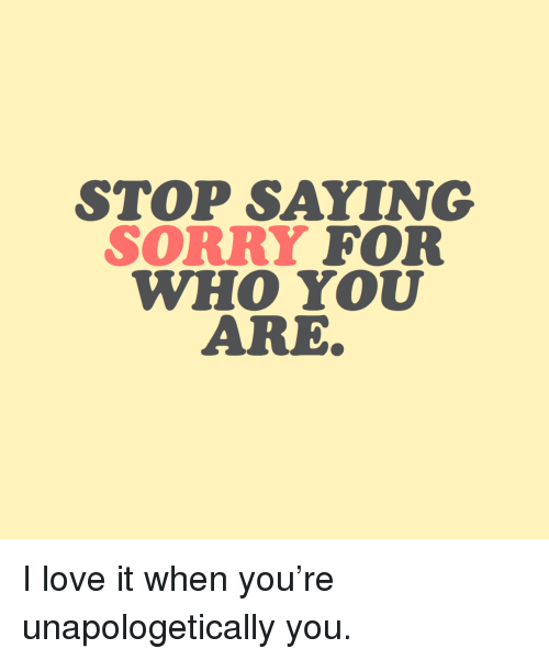 Love, Sorry, and Who: STOP SAYING  SORRY FOR  WHO YOU  ARE I love it when you're unapologetically you.