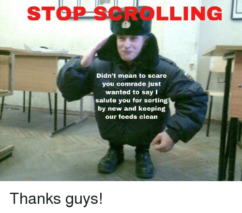 Scare, Mean, and Wanted: STOP SCROLLING  Didn't mean to scare  you comrade just  wanted to say I  salute you for sorting  by new and keeping  our feeds clean Thanks guys!