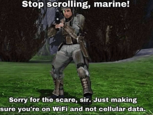 Scare, Sorry, and Wifi: Stop scrolling, marine!  Sorry for the scare, sir. Just making  sure you're on WiFi and not cellular data.