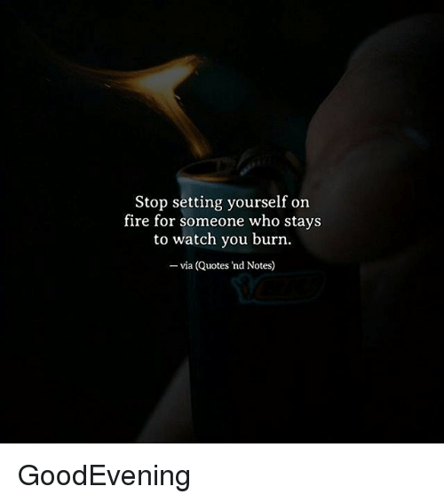 Stop Setting Yourself on Fire for Someone Who Stays to Watch ...