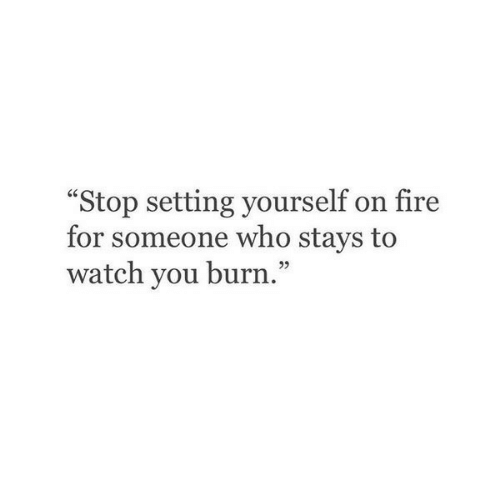 "Fire, Watch, and Who: ""Stop setting yourself on fire  for someone who stays to  watch you burn."""