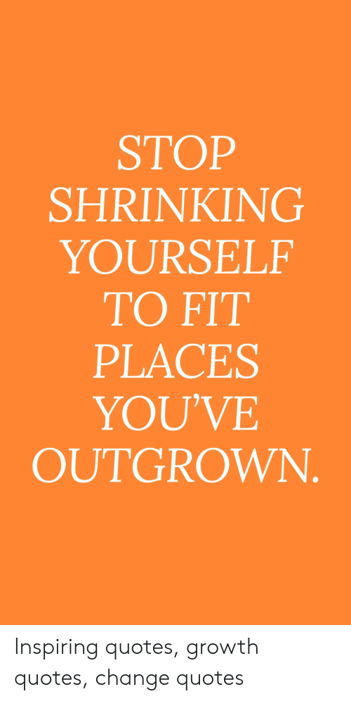 STOP SHRINKING YOURSELF TO FIT PLACES YOU\'VE OUTGROWN ...