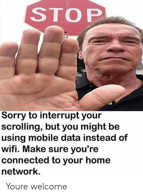 Sorry, Connected, and Home: STOP  Sorry to interrupt your  scrolling, but you might be  using mobile data instead of  wifi. Make sure you're  connected to your home  network. Youre welcome