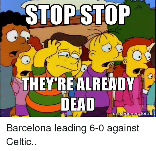 Barcelona, Celtic, and Soccer: STOP STOP  THEY'RE ALREADY  DEAD  memegere Fator Barcelona leading 6-0 against Celtic..