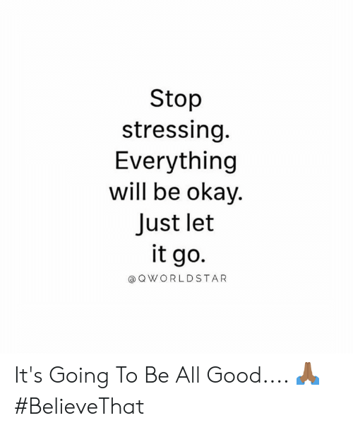 Worldstar, Good, and Let It Go: Stop  stressing.  Everything  will be okay.  Just let  it go.  @ Q WORLDSTAR It's Going To Be All Good.... 🙏🏾 #BelieveThat