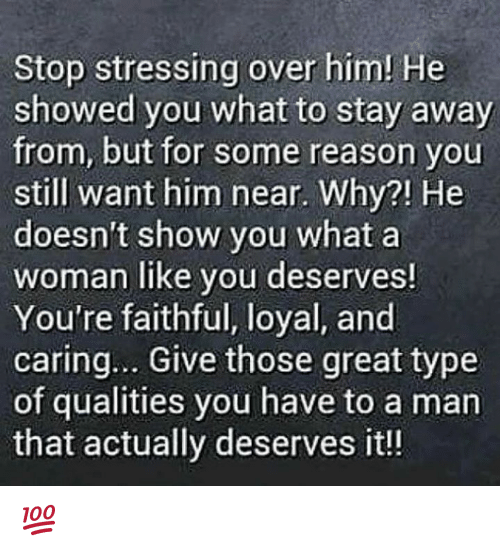 Memes, Reason, and 🤖: Stop stressing over him! He  showed you what to stay away  from, but for some reason you  still want him near. Why?! He  doesn't show you what a  woman like you deserves!  You're faithful, loyal, and  caring... Give those great type  of qualities you have to a man  that actually deserves it!! 💯
