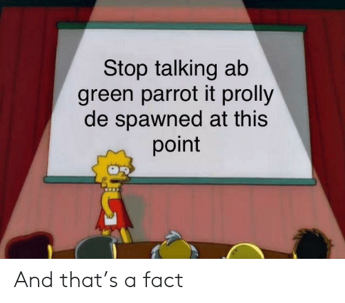 Stop Talking Ab Green Parrot It Prolly De Spawned at This