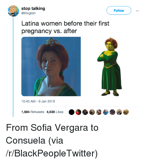 Blackpeopletwitter, Sofía Vergara, and Pregnancy: stop talking  Follow  @Kinglzih  Latina women before their first  pregnancy vs. after  10:45 AM -9 Jan 2019  1,684 Retweets 4,636 Likes . From Sofia Vergara to Consuela (via /r/BlackPeopleTwitter)