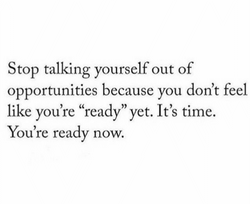 """Time, You, and Now: Stop talking yourself out of  opportunities because you don't feel  like you're """"ready"""" yet. It's time  You're ready now."""