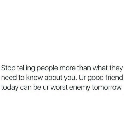 Good, Today, and Tomorrow: Stop telling people more than what they  need to know about you. Ur good friend  today can be ur worst enemy tomorrow