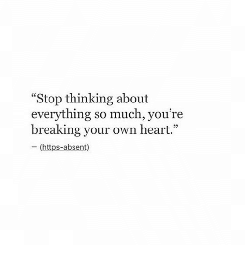 "Heart, Own, and Breaking: ""Stop thinking about  everything so much, you're  breaking your own heart.""  - (https-absent)  05"